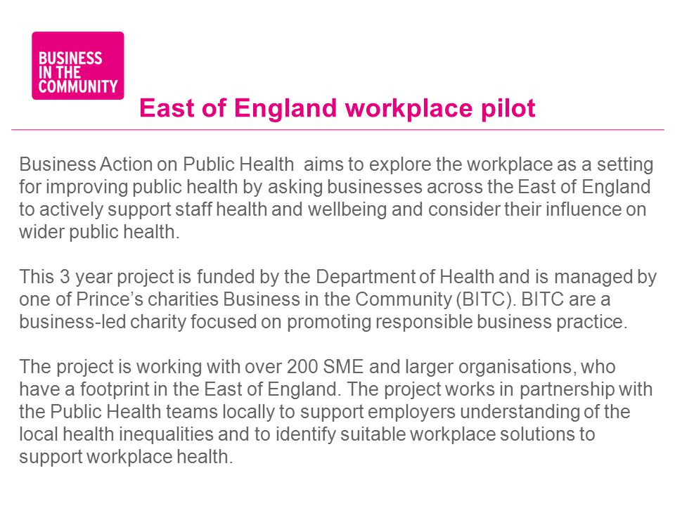 East of England workplace pilot Business Action on Public Health aims to explore the workplace as a setting for improving public health by asking businesses across the East of England to actively support staff health and wellbeing and consider their influence on wider public health.