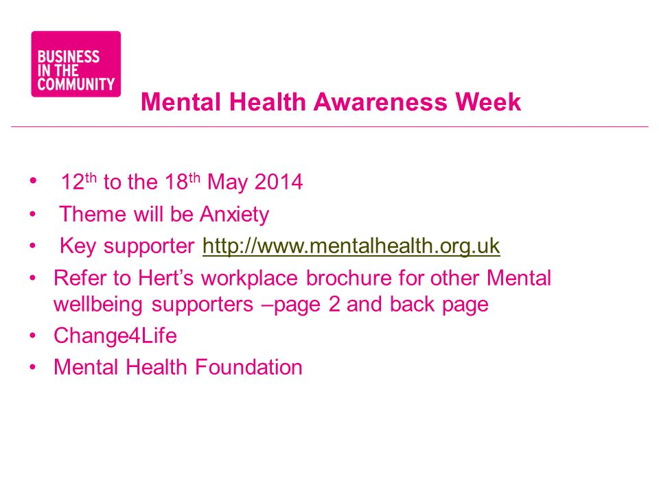 Mental Health Awareness Week 12 th to the 18 th May 2014 Theme will be Anxiety Key supporter http://www.mentalhealth.org.ukhttp://www.mentalhealth.org.uk Refer to Hert's workplace brochure for other Mental wellbeing supporters –page 2 and back page Change4Life Mental Health Foundation
