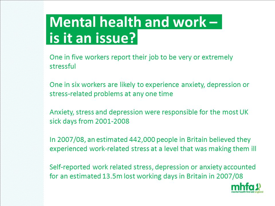 Mental health and work – is it an issue? One in five workers report their job to be very or extremely stressful One in six workers are likely to exper