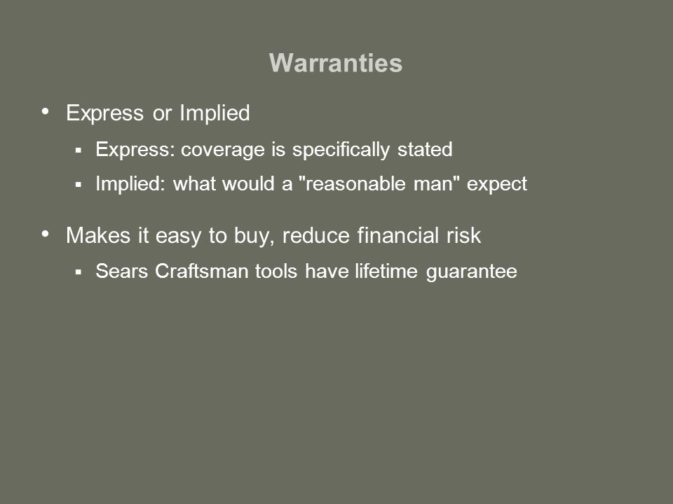 Warranties Express or Implied  Express: coverage is specifically stated  Implied: what would a reasonable man expect Makes it easy to buy, reduce financial risk  Sears Craftsman tools have lifetime guarantee