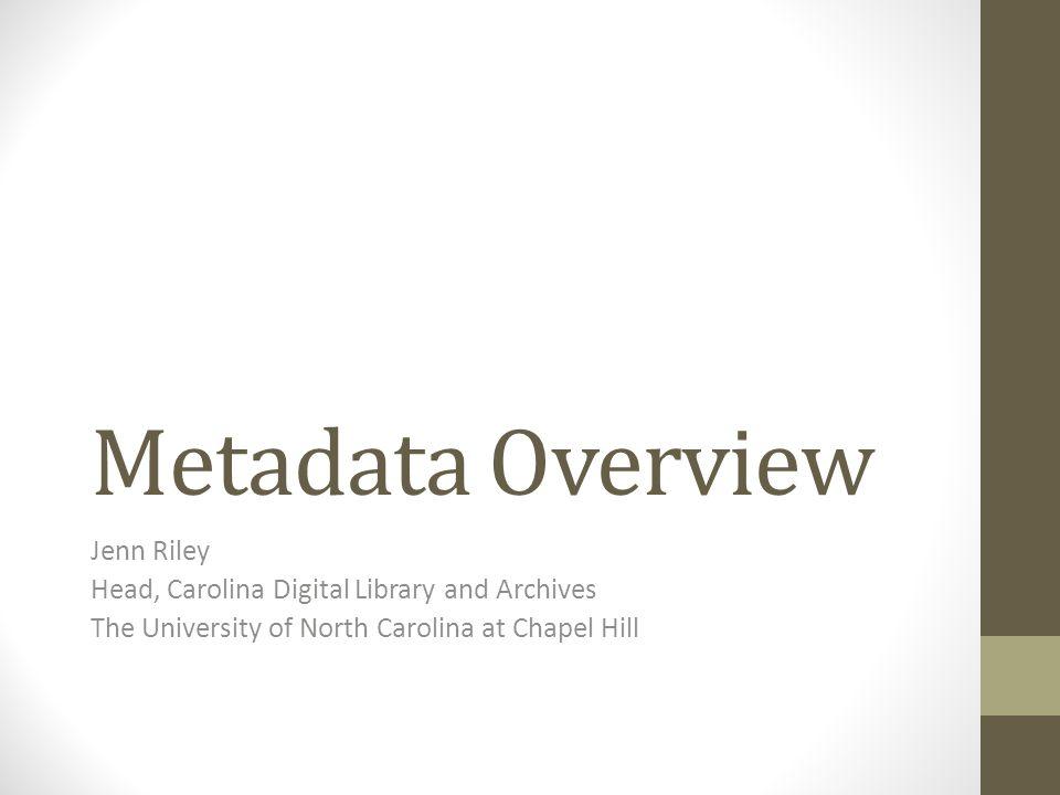 Metadata Overview Jenn Riley Head, Carolina Digital Library and Archives The University of North Carolina at Chapel Hill