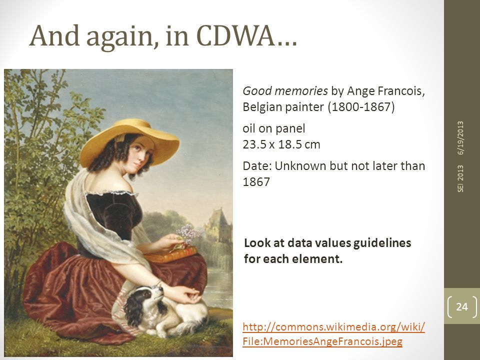 And again, in CDWA… 6/19/2013 SEI 2013 24 http://commons.wikimedia.org/wiki/ File:MemoriesAngeFrancois.jpeg Good memories by Ange Francois, Belgian painter (1800-1867) oil on panel 23.5 x 18.5 cm Date: Unknown but not later than 1867 Look at data values guidelines for each element.