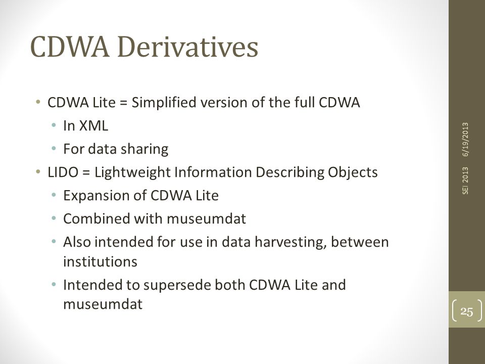 CDWA Derivatives CDWA Lite = Simplified version of the full CDWA In XML For data sharing LIDO = Lightweight Information Describing Objects Expansion of CDWA Lite Combined with museumdat Also intended for use in data harvesting, between institutions Intended to supersede both CDWA Lite and museumdat 6/19/2013 SEI 2013 25