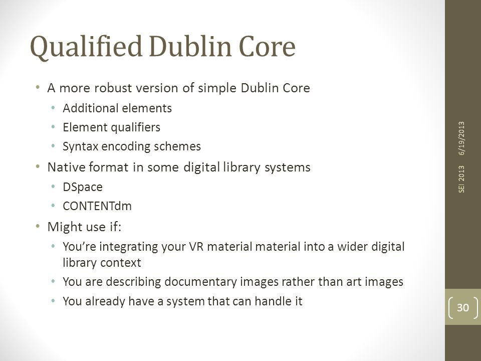 Qualified Dublin Core A more robust version of simple Dublin Core Additional elements Element qualifiers Syntax encoding schemes Native format in some digital library systems DSpace CONTENTdm Might use if: You're integrating your VR material material into a wider digital library context You are describing documentary images rather than art images You already have a system that can handle it 6/19/2013 SEI 2013 30