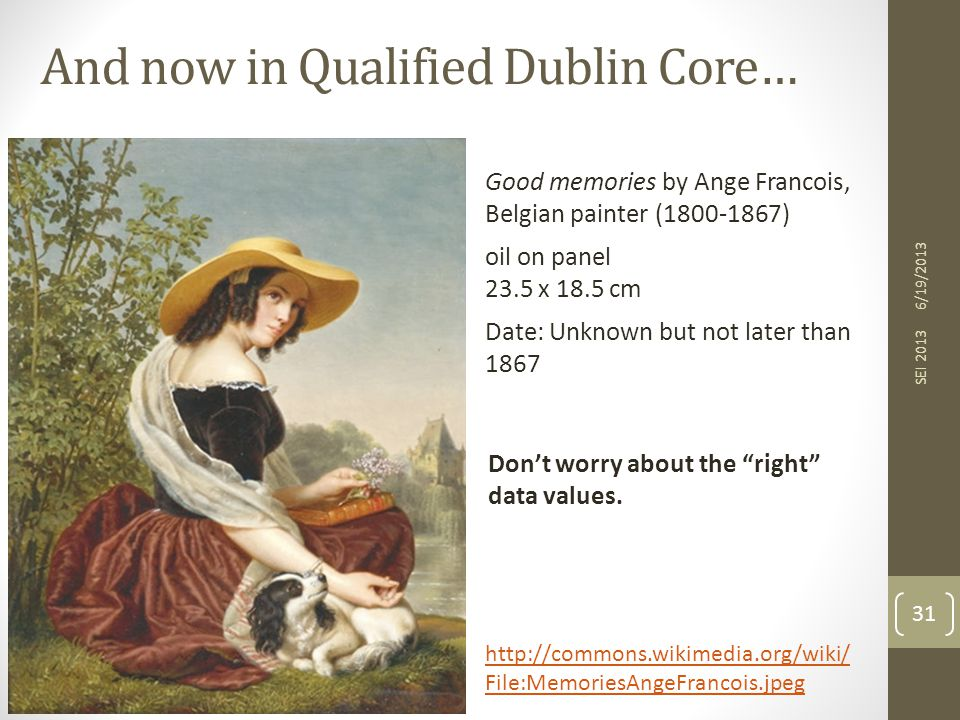 And now in Qualified Dublin Core… 6/19/2013 SEI 2013 31 http://commons.wikimedia.org/wiki/ File:MemoriesAngeFrancois.jpeg Don't worry about the right data values.