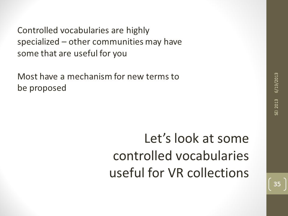 6/19/2013 SEI 2013 35 Let's look at some controlled vocabularies useful for VR collections Controlled vocabularies are highly specialized – other communities may have some that are useful for you Most have a mechanism for new terms to be proposed