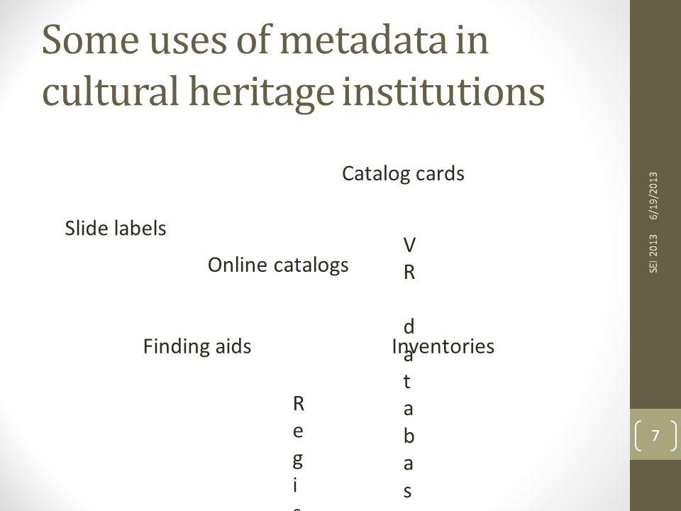 Some uses of metadata in cultural heritage institutions 6/19/2013 SEI 2013 7 Catalog cards Online catalogs Finding aidsInventories RegistersRegisters Slide labels VR databasesVR databases