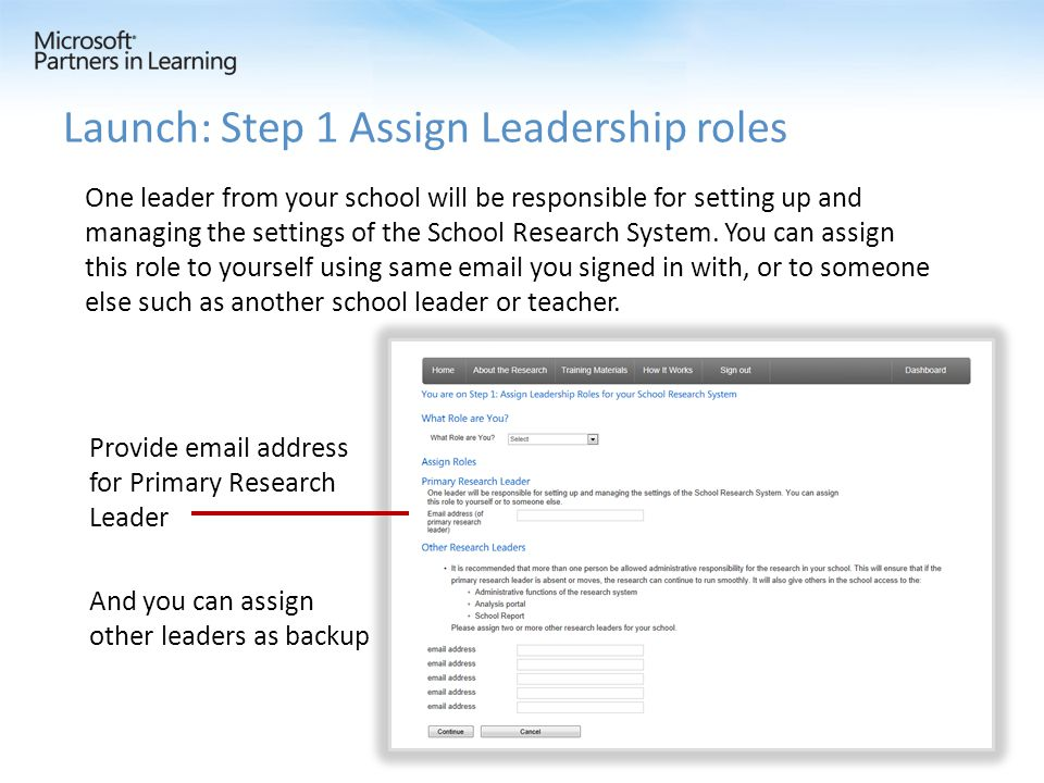 Provide email address for Primary Research Leader And you can assign other leaders as backup Launch: Step 1 Assign Leadership roles One leader from your school will be responsible for setting up and managing the settings of the School Research System.