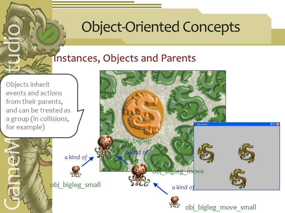 Object-Oriented Concepts Instances, Objects and Parents a kind of obj_bigleg_move obj_bigleg_move_small a kind of obj_bigleg_small obj_bigleg Objects inherit events and actions from their parents, and can be treated as a group (in collisions, for example)
