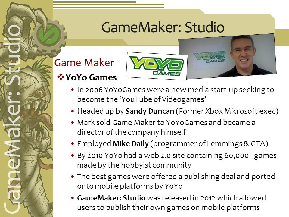 GameMaker: Studio Game Maker  YoYo Games In 2006 YoYoGames were a new media start-up seeking to become the 'YouTube of Videogames' Headed up by Sandy Duncan (Former Xbox Microsoft exec) Mark sold Game Maker to YoYoGames and became a director of the company himself Employed Mike Daily (programmer of Lemmings & GTA) By 2010 YoYo had a web 2.0 site containing 60,000+ games made by the hobbyist community The best games were offered a publishing deal and ported onto mobile platforms by YoYo GameMaker: Studio was released in 2012 which allowed users to publish their own games on mobile platforms