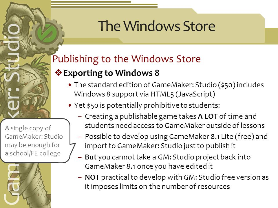 The Windows Store Publishing to the Windows Store  Exporting to Windows 8 The standard edition of GameMaker: Studio ($50) includes Windows 8 support via HTML5 (JavaScript) Yet $50 is potentially prohibitive to students: –Creating a publishable game takes A LOT of time and students need access to GameMaker outside of lessons –Possible to develop using GameMaker 8.1 Lite (free) and import to GameMaker: Studio just to publish it –But you cannot take a GM: Studio project back into GameMaker 8.1 once you have edited it –NOT practical to develop with GM: Studio free version as it imposes limits on the number of resources A single copy of GameMaker: Studio may be enough for a school/FE college