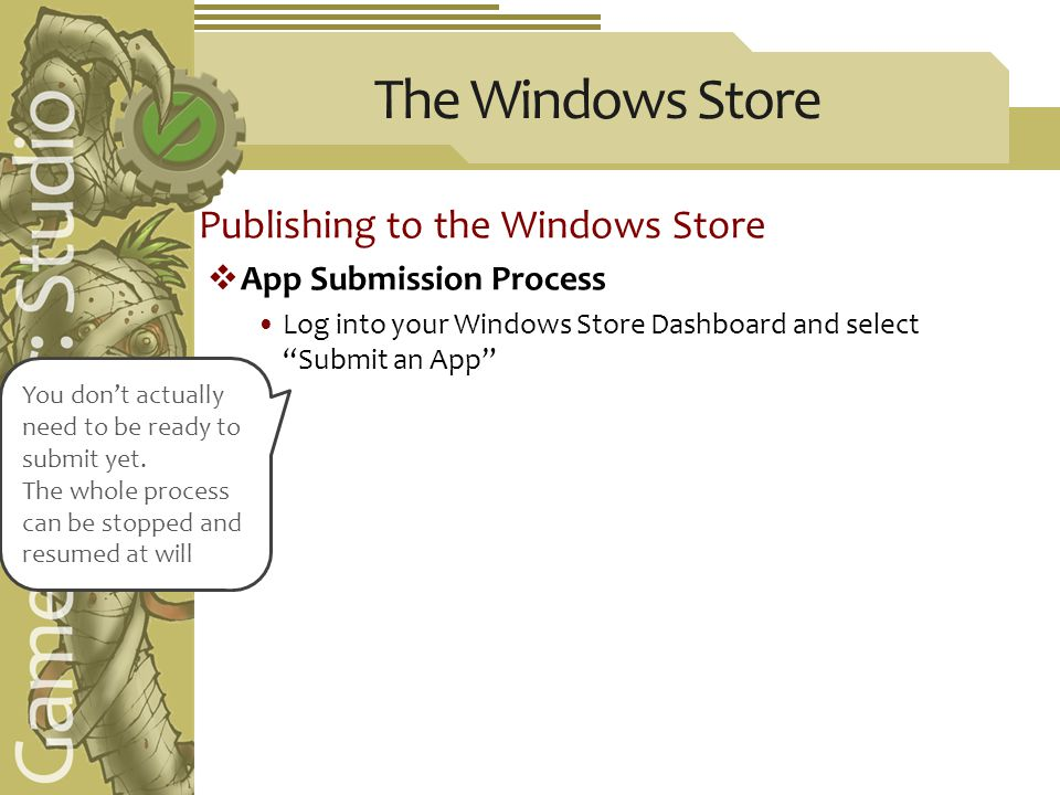 The Windows Store Publishing to the Windows Store  App Submission Process Log into your Windows Store Dashboard and select Submit an App You don't actually need to be ready to submit yet.