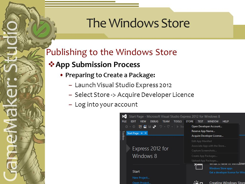 The Windows Store Publishing to the Windows Store  App Submission Process Preparing to Create a Package: –Launch Visual Studio Express 2012 –Select Store -> Acquire Developer Licence –Log into your account