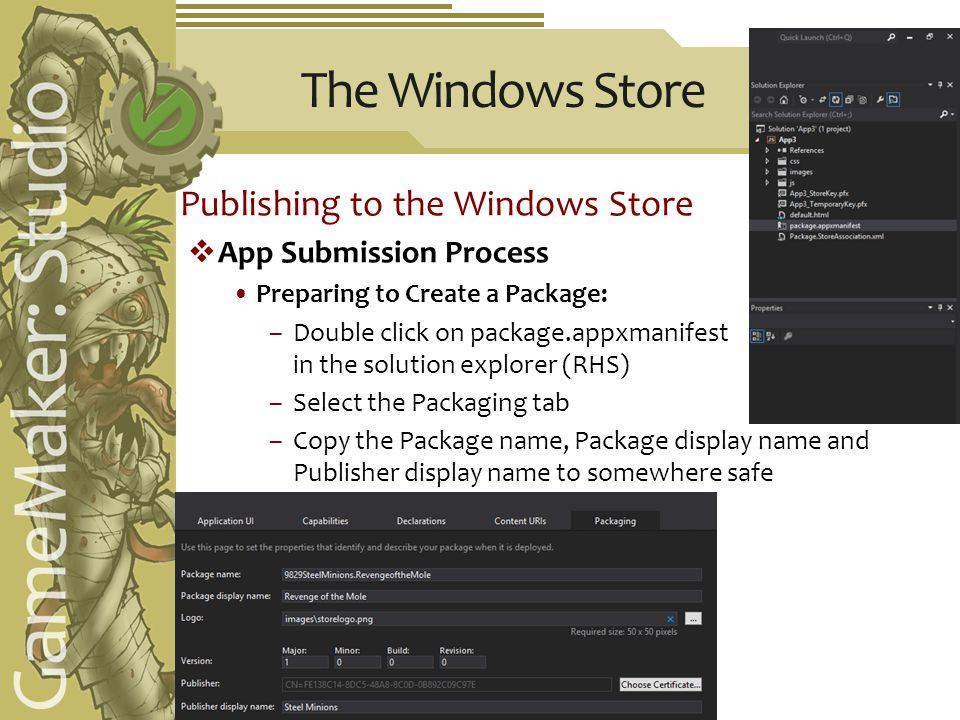 The Windows Store Publishing to the Windows Store  App Submission Process Preparing to Create a Package: –Double click on package.appxmanifest in the solution explorer (RHS) –Select the Packaging tab –Copy the Package name, Package display name and Publisher display name to somewhere safe
