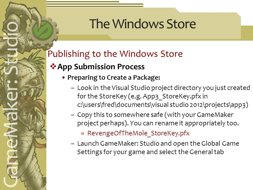 The Windows Store Publishing to the Windows Store  App Submission Process Preparing to Create a Package: –Look in the Visual Studio project directory you just created for the StoreKey (e.g.