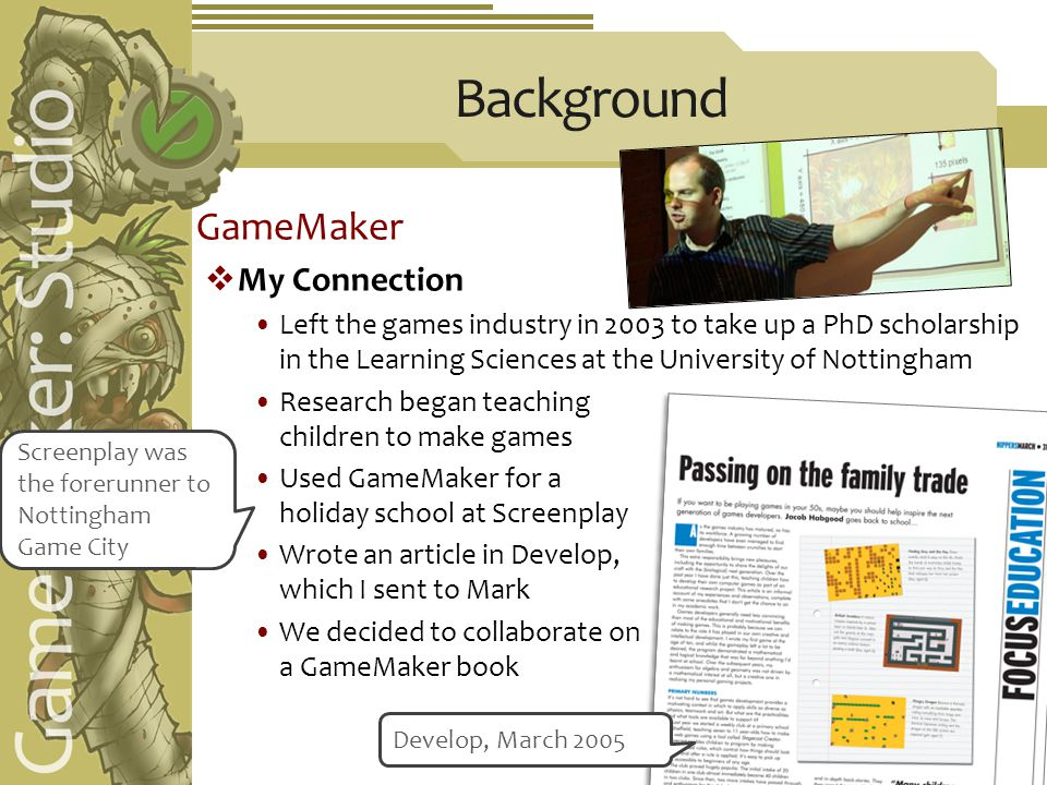 GameMaker  My Connection Left the games industry in 2003 to take up a PhD scholarship in the Learning Sciences at the University of Nottingham Research began teaching children to make games Used GameMaker for a holiday school at Screenplay Wrote an article in Develop, which I sent to Mark We decided to collaborate on a GameMaker book Screenplay was the forerunner to Nottingham Game City Develop, March 2005 Background