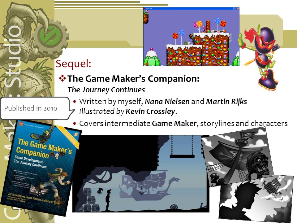 Sequel:  The Game Maker's Companion: The Journey Continues Written by myself, Nana Nielsen and Martin Rijks Illustrated by Kevin Crossley.