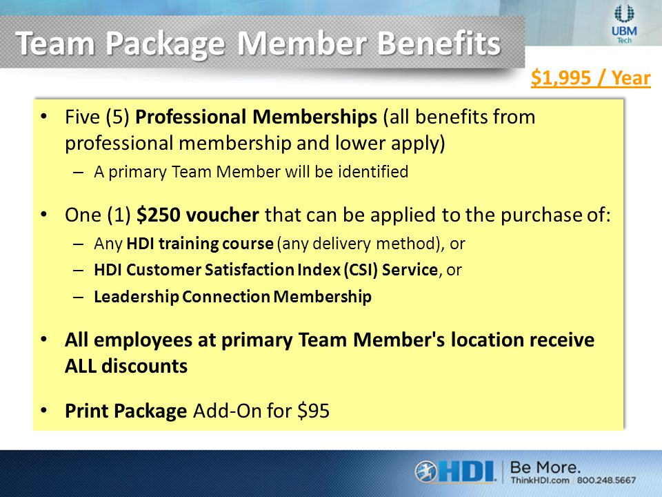 Team Package Member Benefits Five (5) Professional Memberships (all benefits from professional membership and lower apply) – A primary Team Member will be identified One (1) $250 voucher that can be applied to the purchase of: – Any HDI training course (any delivery method), or – HDI Customer Satisfaction Index (CSI) Service, or – Leadership Connection Membership All employees at primary Team Member s location receive ALL discounts Print Package Add-On for $95 Five (5) Professional Memberships (all benefits from professional membership and lower apply) – A primary Team Member will be identified One (1) $250 voucher that can be applied to the purchase of: – Any HDI training course (any delivery method), or – HDI Customer Satisfaction Index (CSI) Service, or – Leadership Connection Membership All employees at primary Team Member s location receive ALL discounts Print Package Add-On for $95 $1,995 / Year