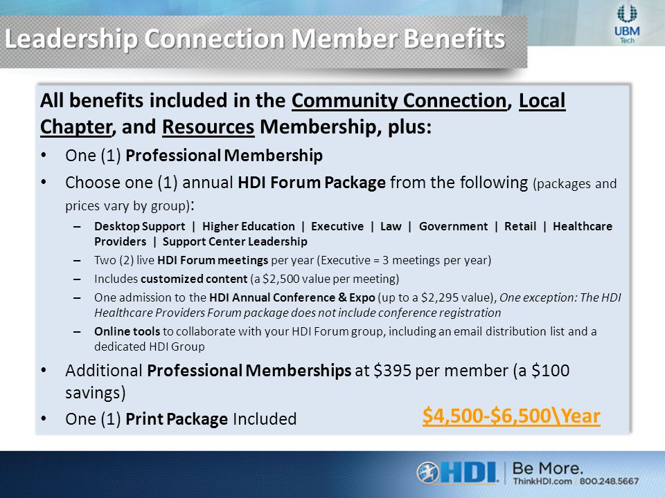 Leadership Connection Member Benefits All benefits included in the Community Connection, Local Chapter, and Resources Membership, plus: One (1) Professional Membership Choose one (1) annual HDI Forum Package from the following (packages and prices vary by group) : – Desktop Support | Higher Education | Executive | Law | Government | Retail | Healthcare Providers | Support Center Leadership – Two (2) live HDI Forum meetings per year (Executive = 3 meetings per year) – Includes customized content (a $2,500 value per meeting) – One admission to the HDI Annual Conference & Expo (up to a $2,295 value), One exception: The HDI Healthcare Providers Forum package does not include conference registration – Online tools to collaborate with your HDI Forum group, including an email distribution list and a dedicated HDI Group Additional Professional Memberships at $395 per member (a $100 savings) One (1) Print Package Included All benefits included in the Community Connection, Local Chapter, and Resources Membership, plus: One (1) Professional Membership Choose one (1) annual HDI Forum Package from the following (packages and prices vary by group) : – Desktop Support | Higher Education | Executive | Law | Government | Retail | Healthcare Providers | Support Center Leadership – Two (2) live HDI Forum meetings per year (Executive = 3 meetings per year) – Includes customized content (a $2,500 value per meeting) – One admission to the HDI Annual Conference & Expo (up to a $2,295 value), One exception: The HDI Healthcare Providers Forum package does not include conference registration – Online tools to collaborate with your HDI Forum group, including an email distribution list and a dedicated HDI Group Additional Professional Memberships at $395 per member (a $100 savings) One (1) Print Package Included $4,500-$6,500\Year
