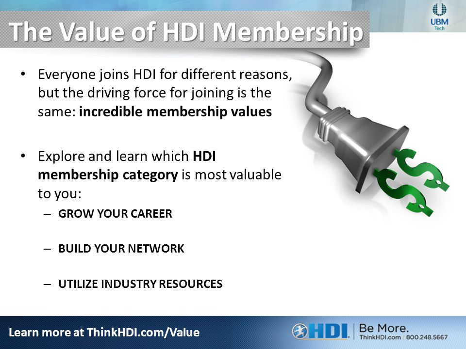 The Value of HDI Membership Everyone joins HDI for different reasons, but the driving force for joining is the same: incredible membership values Explore and learn which HDI membership category is most valuable to you: – GROW YOUR CAREER – BUILD YOUR NETWORK – UTILIZE INDUSTRY RESOURCES Learn more at ThinkHDI.com/Value