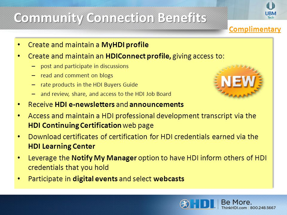 Community Connection Benefits Complimentary Create and maintain a MyHDI profile Create and maintain an HDIConnect profile, giving access to: – post and participate in discussions – read and comment on blogs – rate products in the HDI Buyers Guide – and review, share, and access to the HDI Job Board Receive HDI e-newsletters and announcements Access and maintain a HDI professional development transcript via the HDI Continuing Certification web page Download certificates of certification for HDI credentials earned via the HDI Learning Center Leverage the Notify My Manager option to have HDI inform others of HDI credentials that you hold Participate in digital events and select webcasts Create and maintain a MyHDI profile Create and maintain an HDIConnect profile, giving access to: – post and participate in discussions – read and comment on blogs – rate products in the HDI Buyers Guide – and review, share, and access to the HDI Job Board Receive HDI e-newsletters and announcements Access and maintain a HDI professional development transcript via the HDI Continuing Certification web page Download certificates of certification for HDI credentials earned via the HDI Learning Center Leverage the Notify My Manager option to have HDI inform others of HDI credentials that you hold Participate in digital events and select webcasts
