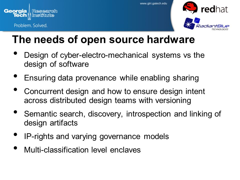 The needs of open source hardware Design of cyber-electro-mechanical systems vs the design of software Ensuring data provenance while enabling sharing Concurrent design and how to ensure design intent across distributed design teams with versioning Semantic search, discovery, introspection and linking of design artifacts IP-rights and varying governance models Multi-classification level enclaves