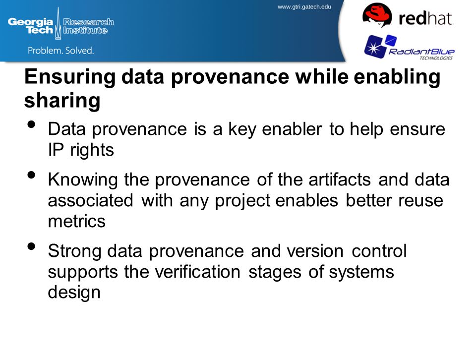 Ensuring data provenance while enabling sharing Data provenance is a key enabler to help ensure IP rights Knowing the provenance of the artifacts and data associated with any project enables better reuse metrics Strong data provenance and version control supports the verification stages of systems design