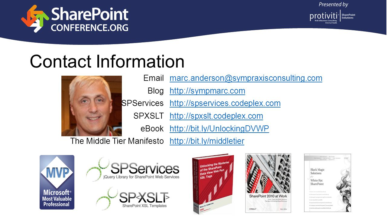 Contact Information Emailmarc.anderson@sympraxisconsulting.com Bloghttp://sympmarc.com SPServiceshttp://spservices.codeplex.com SPXSLThttp://spxslt.codeplex.com eBookhttp://bit.ly/UnlockingDVWP The Middle Tier Manifestohttp://bit.ly/middletier