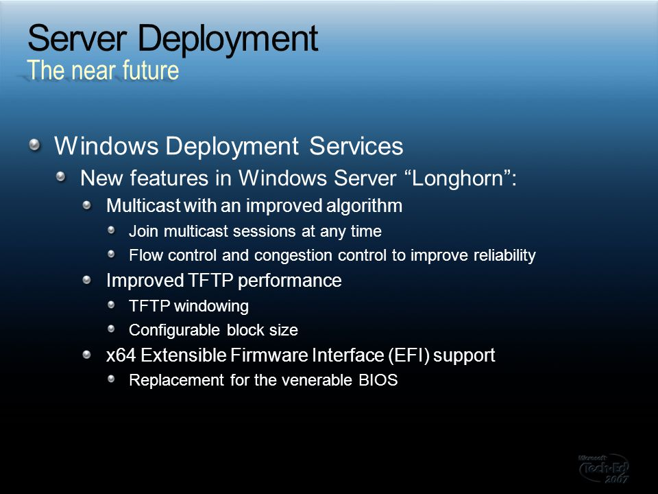 Windows Deployment Services New features in Windows Server Longhorn : Multicast with an improved algorithm Join multicast sessions at any time Flow control and congestion control to improve reliability Improved TFTP performance TFTP windowing Configurable block size x64 Extensible Firmware Interface (EFI) support Replacement for the venerable BIOS The near future