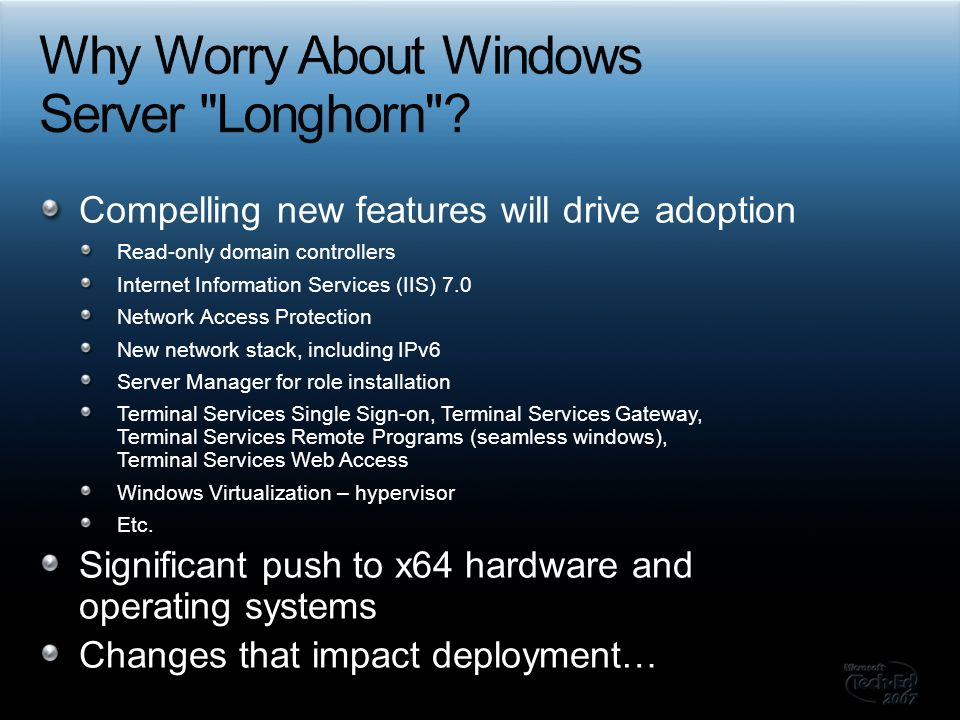 Compelling new features will drive adoption Read-only domain controllers Internet Information Services (IIS) 7.0 Network Access Protection New network stack, including IPv6 Server Manager for role installation Terminal Services Single Sign-on, Terminal Services Gateway, Terminal Services Remote Programs (seamless windows), Terminal Services Web Access Windows Virtualization – hypervisor Etc.
