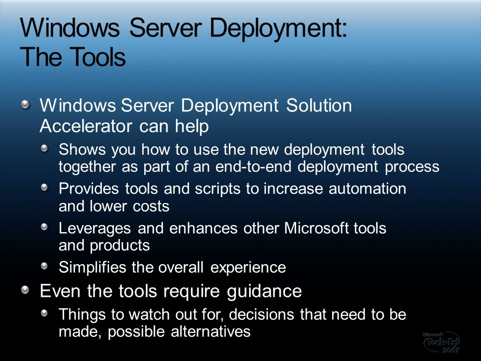 Windows Server Deployment Solution Accelerator can help Shows you how to use the new deployment tools together as part of an end-to-end deployment process Provides tools and scripts to increase automation and lower costs Leverages and enhances other Microsoft tools and products Simplifies the overall experience Even the tools require guidance Things to watch out for, decisions that need to be made, possible alternatives
