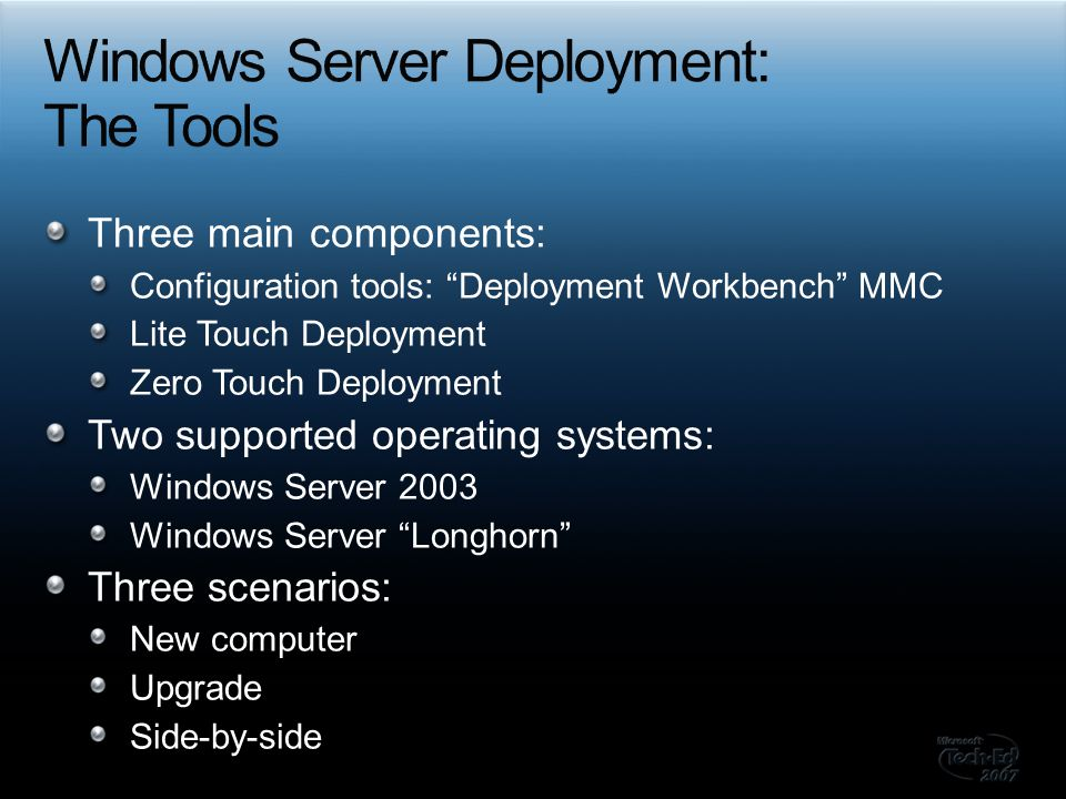 Three main components: Configuration tools: Deployment Workbench MMC Lite Touch Deployment Zero Touch Deployment Two supported operating systems: Windows Server 2003 Windows Server Longhorn Three scenarios: New computer Upgrade Side-by-side