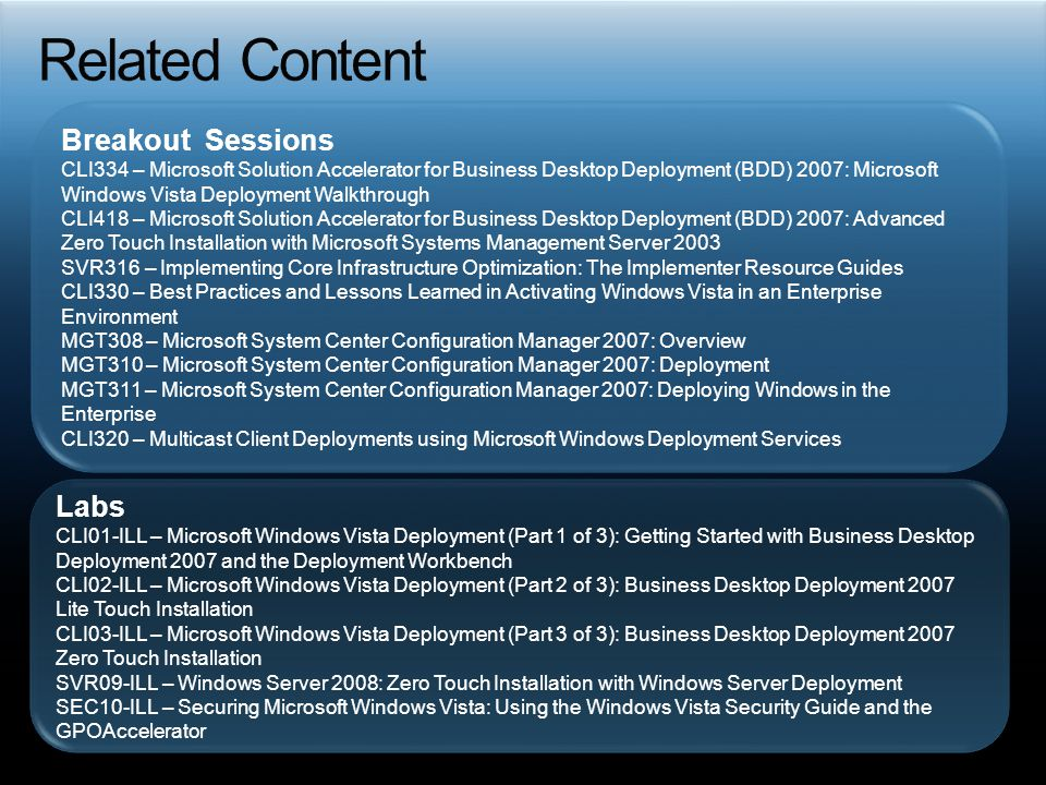 Breakout Sessions CLI334 – Microsoft Solution Accelerator for Business Desktop Deployment (BDD) 2007: Microsoft Windows Vista Deployment Walkthrough CLI418 – Microsoft Solution Accelerator for Business Desktop Deployment (BDD) 2007: Advanced Zero Touch Installation with Microsoft Systems Management Server 2003 SVR316 – Implementing Core Infrastructure Optimization: The Implementer Resource Guides CLI330 – Best Practices and Lessons Learned in Activating Windows Vista in an Enterprise Environment MGT308 – Microsoft System Center Configuration Manager 2007: Overview MGT310 – Microsoft System Center Configuration Manager 2007: Deployment MGT311 – Microsoft System Center Configuration Manager 2007: Deploying Windows in the Enterprise CLI320 – Multicast Client Deployments using Microsoft Windows Deployment Services Labs CLI01-ILL – Microsoft Windows Vista Deployment (Part 1 of 3): Getting Started with Business Desktop Deployment 2007 and the Deployment Workbench CLI02-ILL – Microsoft Windows Vista Deployment (Part 2 of 3): Business Desktop Deployment 2007 Lite Touch Installation CLI03-ILL – Microsoft Windows Vista Deployment (Part 3 of 3): Business Desktop Deployment 2007 Zero Touch Installation SVR09-ILL – Windows Server 2008: Zero Touch Installation with Windows Server Deployment SEC10-ILL – Securing Microsoft Windows Vista: Using the Windows Vista Security Guide and the GPOAccelerator