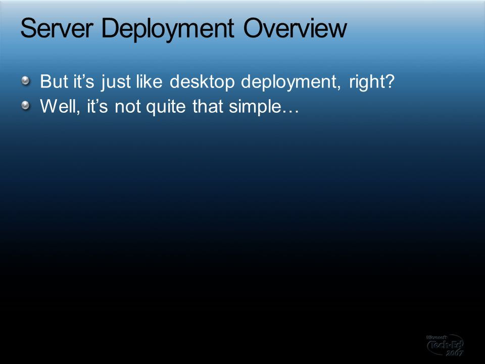 But it's just like desktop deployment, right Well, it's not quite that simple…