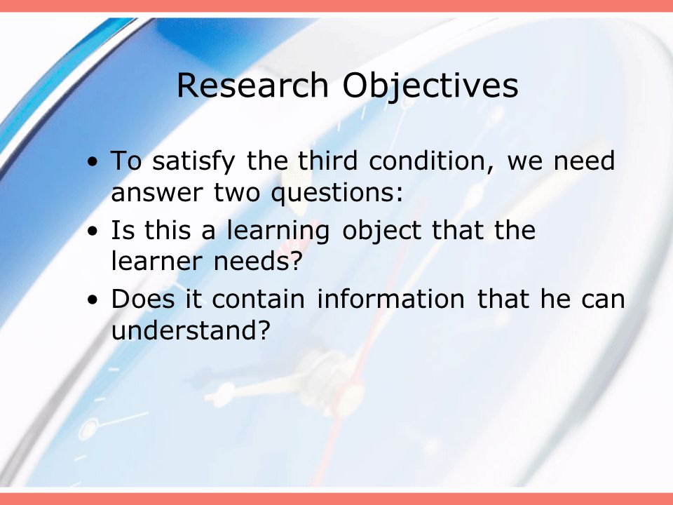 Research Objectives To satisfy the third condition, we need answer two questions: Is this a learning object that the learner needs.