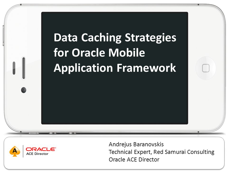 Data Caching Strategies for Oracle Mobile Application Framework Andrejus Baranovskis Technical Expert, Red Samurai Consulting Oracle ACE Director