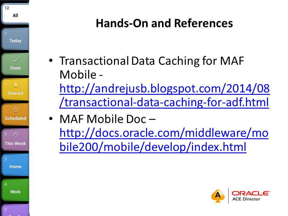 Hands-On and References Transactional Data Caching for MAF Mobile - http://andrejusb.blogspot.com/2014/08 /transactional-data-caching-for-adf.html http://andrejusb.blogspot.com/2014/08 /transactional-data-caching-for-adf.html MAF Mobile Doc – http://docs.oracle.com/middleware/mo bile200/mobile/develop/index.html http://docs.oracle.com/middleware/mo bile200/mobile/develop/index.html