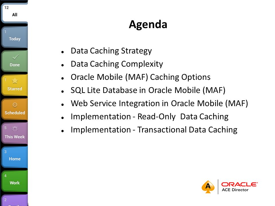Agenda Data Caching Strategy Data Caching Complexity Oracle Mobile (MAF) Caching Options SQL Lite Database in Oracle Mobile (MAF) Web Service Integration in Oracle Mobile (MAF) Implementation - Read-Only Data Caching Implementation - Transactional Data Caching