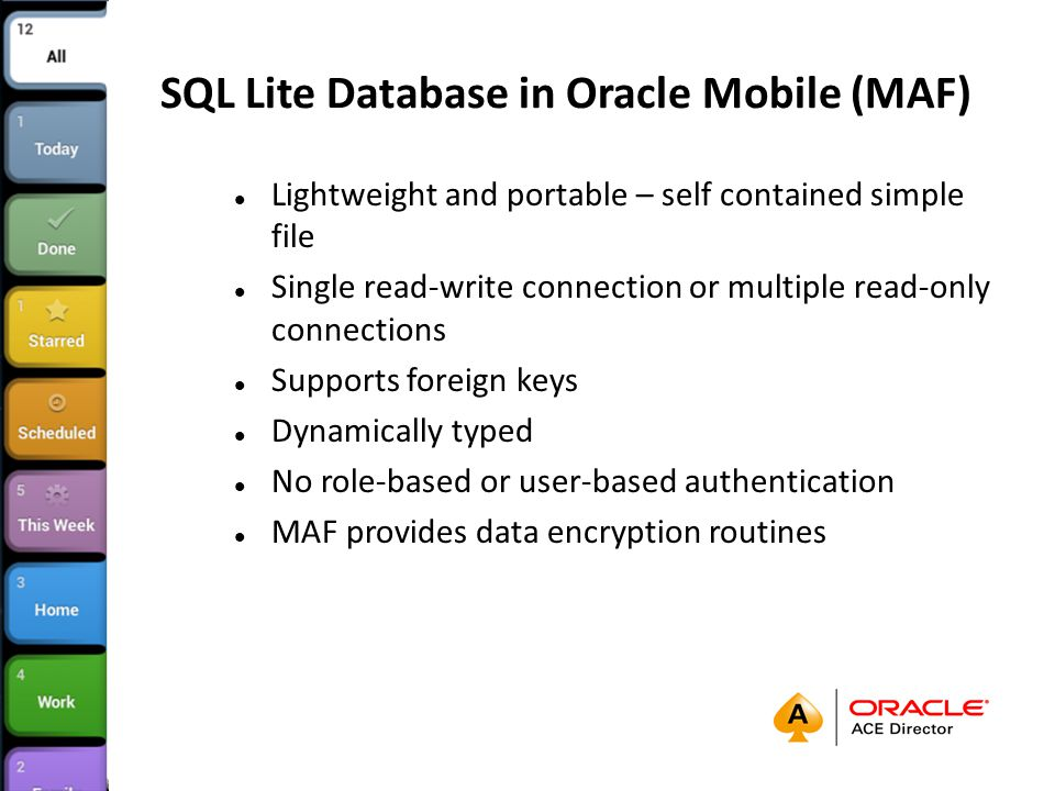 SQL Lite Database in Oracle Mobile (MAF) Lightweight and portable – self contained simple file Single read-write connection or multiple read-only connections Supports foreign keys Dynamically typed No role-based or user-based authentication MAF provides data encryption routines