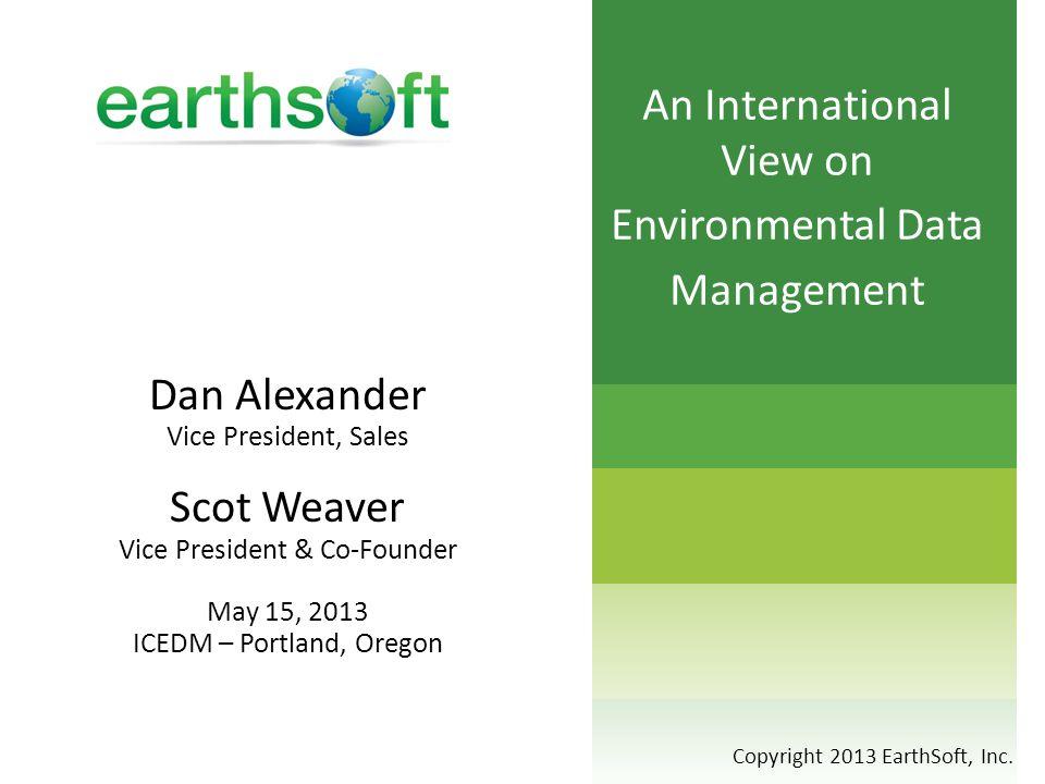 Dan Alexander Vice President, Sales Scot Weaver Vice President & Co-Founder May 15, 2013 ICEDM – Portland, Oregon Copyright 2013 EarthSoft, Inc.