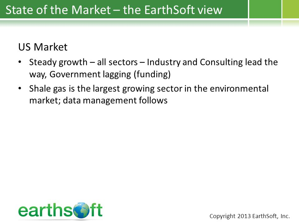 State of the Market – the EarthSoft view US Market Steady growth – all sectors – Industry and Consulting lead the way, Government lagging (funding) Shale gas is the largest growing sector in the environmental market; data management follows Copyright 2013 EarthSoft, Inc.