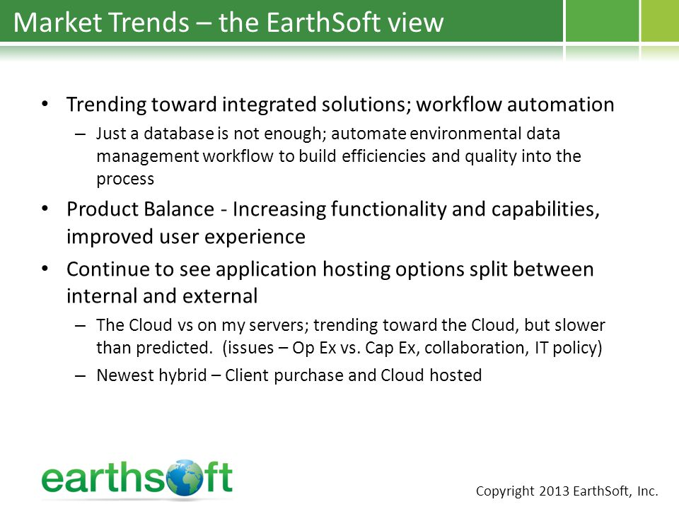 Market Trends – the EarthSoft view Trending toward integrated solutions; workflow automation – Just a database is not enough; automate environmental data management workflow to build efficiencies and quality into the process Product Balance - Increasing functionality and capabilities, improved user experience Continue to see application hosting options split between internal and external – The Cloud vs on my servers; trending toward the Cloud, but slower than predicted.