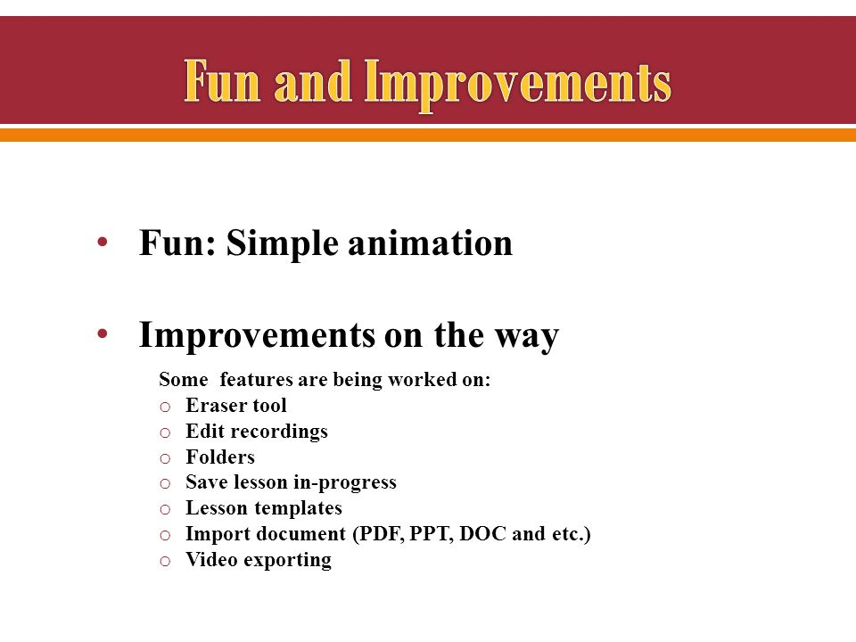Fun: Simple animation Improvements on the way Some features are being worked on: o Eraser tool o Edit recordings o Folders o Save lesson in-progress o Lesson templates o Import document (PDF, PPT, DOC and etc.) o Video exporting