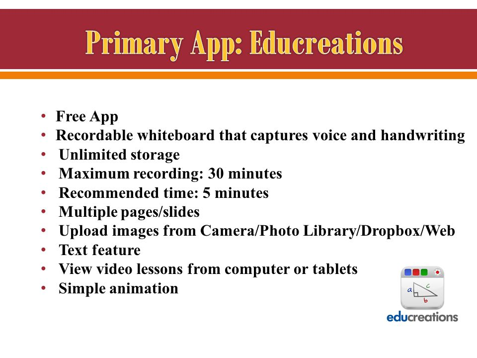 Free App Recordable whiteboard that captures voice and handwriting Unlimited storage Maximum recording: 30 minutes Recommended time: 5 minutes Multiple pages/slides Upload images from Camera/Photo Library/Dropbox/Web Text feature View video lessons from computer or tablets Simple animation