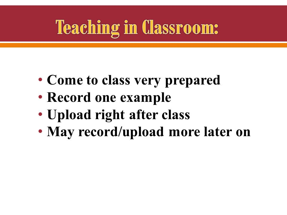 Come to class very prepared Record one example Upload right after class May record/upload more later on