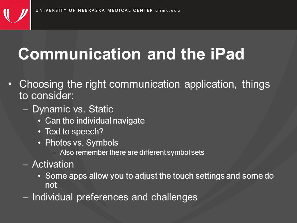 Communication and the iPad Choosing the right communication application, things to consider: –Dynamic vs.