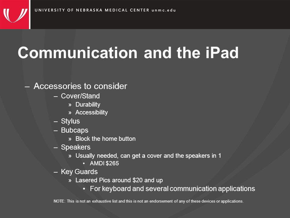 Communication and the iPad –Accessories to consider –Cover/Stand »Durability »Accessibility –Stylus –Bubcaps »Block the home button –Speakers »Usually needed, can get a cover and the speakers in 1 AMDI $265 –Key Guards »Lasered Pics around $20 and up For keyboard and several communication applications NOTE: This is not an exhaustive list and this is not an endorsement of any of these devices or applications.