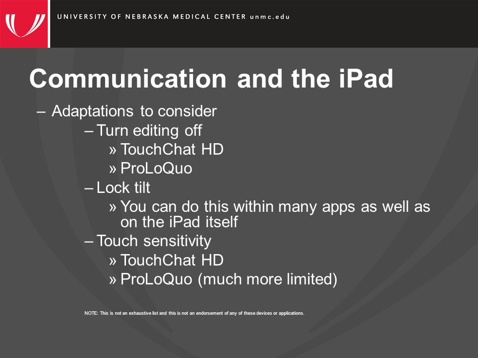 Communication and the iPad –Adaptations to consider –Turn editing off »TouchChat HD »ProLoQuo –Lock tilt »You can do this within many apps as well as on the iPad itself –Touch sensitivity »TouchChat HD »ProLoQuo (much more limited) NOTE: This is not an exhaustive list and this is not an endorsement of any of these devices or applications.