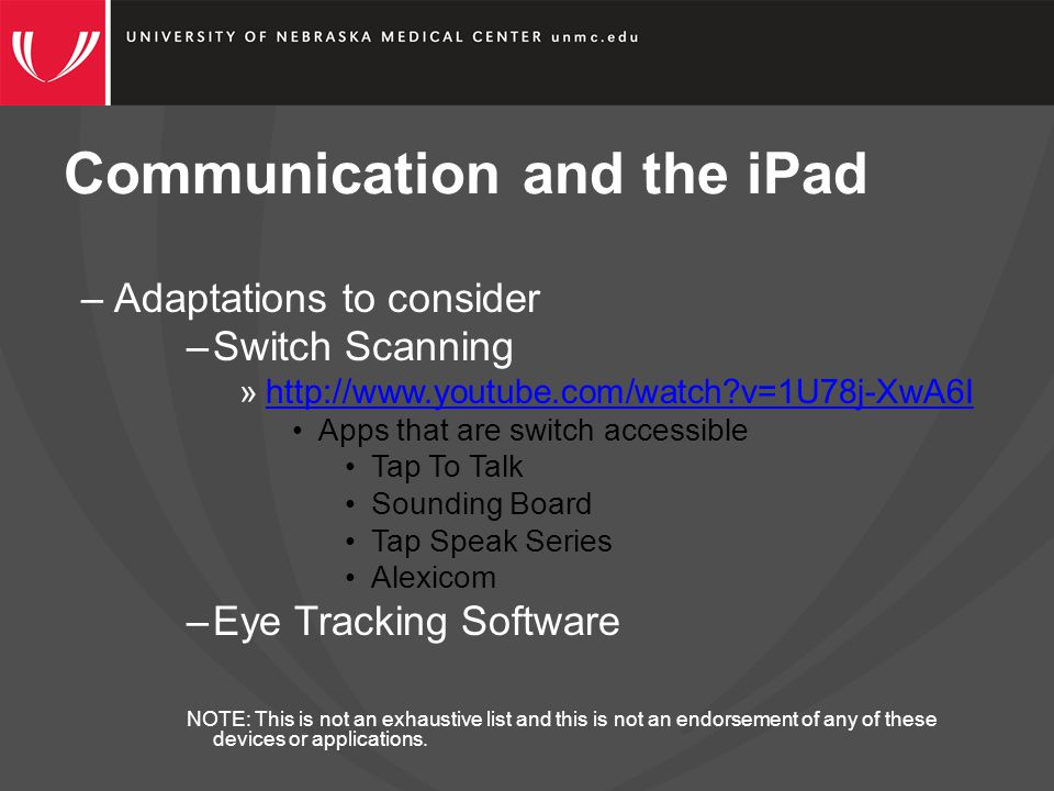 Communication and the iPad –Adaptations to consider –Switch Scanning »http://www.youtube.com/watch v=1U78j-XwA6Ihttp://www.youtube.com/watch v=1U78j-XwA6I Apps that are switch accessible Tap To Talk Sounding Board Tap Speak Series Alexicom –Eye Tracking Software NOTE: This is not an exhaustive list and this is not an endorsement of any of these devices or applications.
