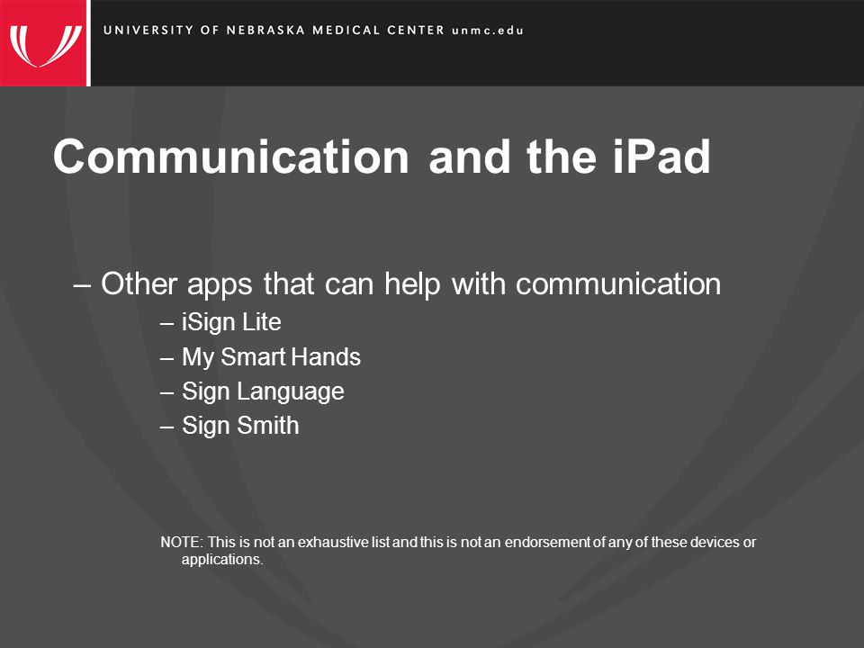 Communication and the iPad –Other apps that can help with communication –iSign Lite –My Smart Hands –Sign Language –Sign Smith NOTE: This is not an exhaustive list and this is not an endorsement of any of these devices or applications.